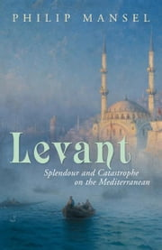 Levant: Splendour and Catastrophe on the Mediterranean ebook by Philip Mansel