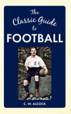 The Classic Guide to Football ebook by C W Alcock
