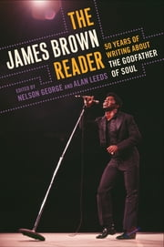 The James Brown Reader - Fifty Years of Writing About the Godfather of Soul ebook by Nelson George,Alan Leeds