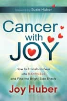Cancer with Joy - How to Transform Fear into Happiness and Find the Bright Side Effects ebook by Joy Huber, Susie Huber