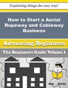 How to Start a Aerial Ropeway and Cableway Business (Beginners Guide) ebook by Adell Raley