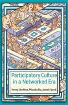 Participatory Culture in a Networked Era - A Conversation on Youth, Learning, Commerce, and Politics ebook by Henry Jenkins, Mizuko Ito, danah boyd