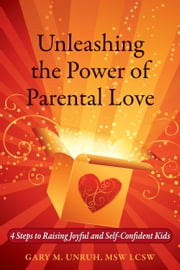 Unleashing the Power of Parental Love: 4 Steps to Raising Joyful and Self-Confident Kids ebook by Gary Unruh
