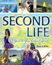 Second Life - A Guide to Your Virtual World ebook by Brian A. White