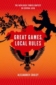 Great Games, Local Rules:The New Great Power Contest in Central Asia - The New Great Power Contest in Central Asia ebook by Alexander Cooley