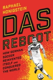 Das Reboot - How German Soccer Reinvented Itself and Conquered the World ebook by Raphael Honigstein