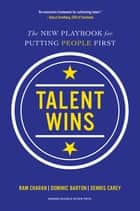 Talent Wins - The New Playbook for Putting People First ebook by Ram Charan, Dominic Barton, Dennis Carey