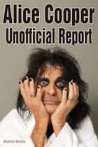 Alice Cooper Unofficial Report ebook by Charles Garcia