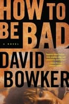 How to Be Bad ebook by David Bowker