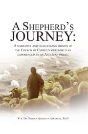 A SHEPHERD'S JOURNEY - A narrative and challenging mission of the Church of Christ in our world as experienced by an Anglican priest. ebook by Ven. Dr. Stephen Adedòtun Adesanya, Ph
