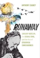 Runaway - Gregory Bateson, the Double Bind, and the Rise of Ecological Consciousness ebook by Anthony Chaney