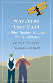 Why I'm an Only Child and Other Slightly Naughty Plains Folktales ebook by Roger L. Welsch,Dick Cavett