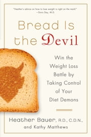 Bread Is the Devil - Win the Weight Loss Battle by Taking Control of Your Diet Demons ebook by Heather Bauer,Kathy Matthews