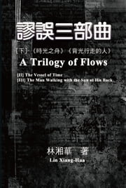 A Trilogy of Flows (Part Two) - 謬誤三部曲(下冊:《時光之舟》、《背光行走的人》) 電子書 by Xiang-Hua Lin, 林湘華