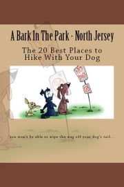 A Bark In The Park: North Jersey: The 20 Best Places to Hike With Your Dog ebook by Doug Gelbert