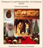 Christmas Eve and Christmas Day: Ten Christmas Stories ebook by Edward Everett Hale