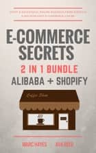 E-Commerce Secrets 2 in 1 Bundle: Start A Successful Online Business From Scratch & See How Easy E-Commerce Can Be (Alibaba + Shopify) ebook by Marc Hayes, Ava Reed