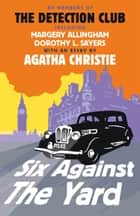 Six Against the Yard ebook by The Detection Club, Christie, Margery Allingham,...