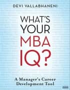 What's Your MBA IQ? - A Manager's Career Development Tool ebook by Devi Vallabhaneni