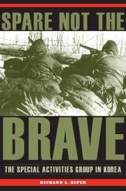 Spare Not the Brave - The Special Activities Group in Korea ebook by Richard L. Kiper