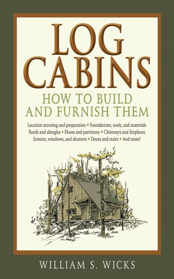 Log Cabins - How to Build and Furnish Them ebook by William S. Wicks