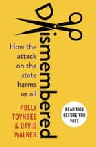 Dismembered - How the Conservative Attack on the State Harms Us All ebook by Polly Toynbee, David Walker