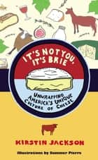 It's Not You, It's Brie - Unwrapping America's Unique Culture of Cheese ebook by Kirstin Jackson