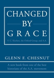Changed by Grace - V. C. Kitchen, the Oxford Group, and A.A. ebook by Glenn Chesnut