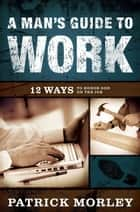 A Man's Guide to Work ebook by Patrick Morley