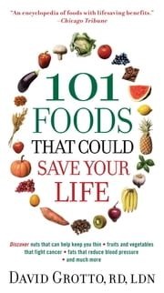 101 Foods That Could Save Your Life - Discover Nuts that Can Help Keep You Thin, Fruits and Vegetables that Fight Cancer, Fats that Reduce Blood Pressure, and Much More ebook by David Grotto