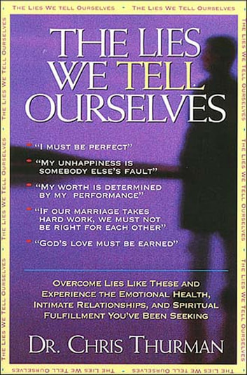 The Lies We Tell Ourselves - Overcome lies and experience the emotional health, intimate relationships, and spiritual fulfillment you've been seeking ebook by Dr. Chris Thurman