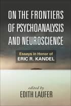 On the Frontiers of Psychoanalysis and Neuroscience ebook by Edith Laufer,Mark Solms, Ph.D,Dr. Joseph LeDoux, Ph.D