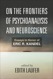 On the Frontiers of Psychoanalysis and Neuroscience - Essays in Honor of Eric R. Kandel ebook by Edith Laufer,Mark Solms, Ph.D,Dr. Joseph LeDoux, Ph.D