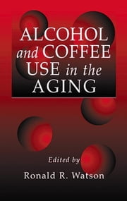 Alcohol and Coffee Use in the Aging ebook by Watson, Ronald Ross