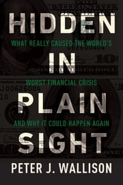Hidden in Plain Sight - What Really Caused the World's Worst Financial Crisis and Why It Could Happen Again ebook by Peter J. Wallison