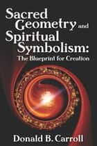Sacred Geometry and Spiritual Symbolism ebook by Donald B. Carroll