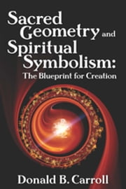 Sacred Geometry and Spiritual Symbolism - The Blueprint for Creation ebook by Donald B. Carroll