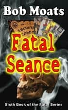 Fatal Seance - The Fatal Series, #6 ebook by Bob Moats