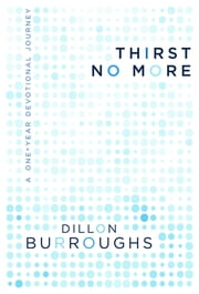 Thirst No More - A One-Year Devotional Journey ebook by Dillon Burroughs