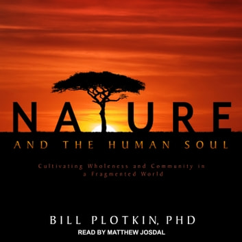 Nature and the Human Soul - Cultivating Wholeness and Community in a Fragmented World audiobook by Bill Plotkin, PhD