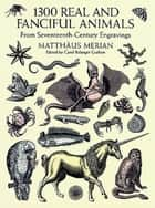 1300 Real and Fanciful Animals - From Seventeenth-Century Engravings ebook by Matthäus (the Younger) Merian