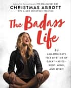 The Badass Life - 30 Amazing Days to a Lifetime of Great Habits-Body, Mind, and Spirit ebook by Christmas Abbott