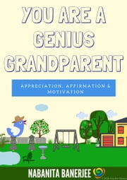 You Are a Genius Grandparent - A super motivating and enthusiastic book dedicated to all grandparents who are very precious asset to their grandchildren ebook by Nabanita Banerjee