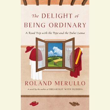 The Delight of Being Ordinary - A Road Trip with the Pope and the Dalai Lama audiobook by Roland Merullo