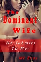 The Dominant Wife - He Submits to Her ebook by MI Eros