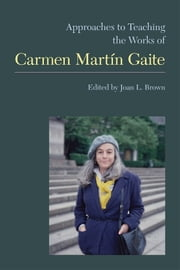 Approaches to Teaching the Works of Carmen Martin Gaite ebook by Joan L. Brown,Josefa lvarez,Frieda H. Blackwell,Isabel Estrada,Carlos Feal