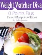 Weight Watchers Diva 0 Points Plus Dessert Recipes Cookbook ebook by Jackie Jasmine