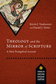 Theology and the Mirror of Scripture - A Mere Evangelical Account ebook by Kevin J. Vanhoozer,Daniel J. Treier