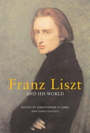 Franz Liszt and His World ebook by Christopher H. Gibbs,Dana Gooley