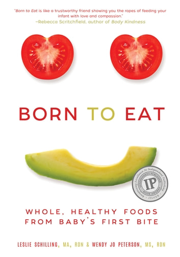 Born to Eat - Whole, Healthy Foods from Baby's First Bite ebook by Wendy Jo Peterson,Leslie Schilling